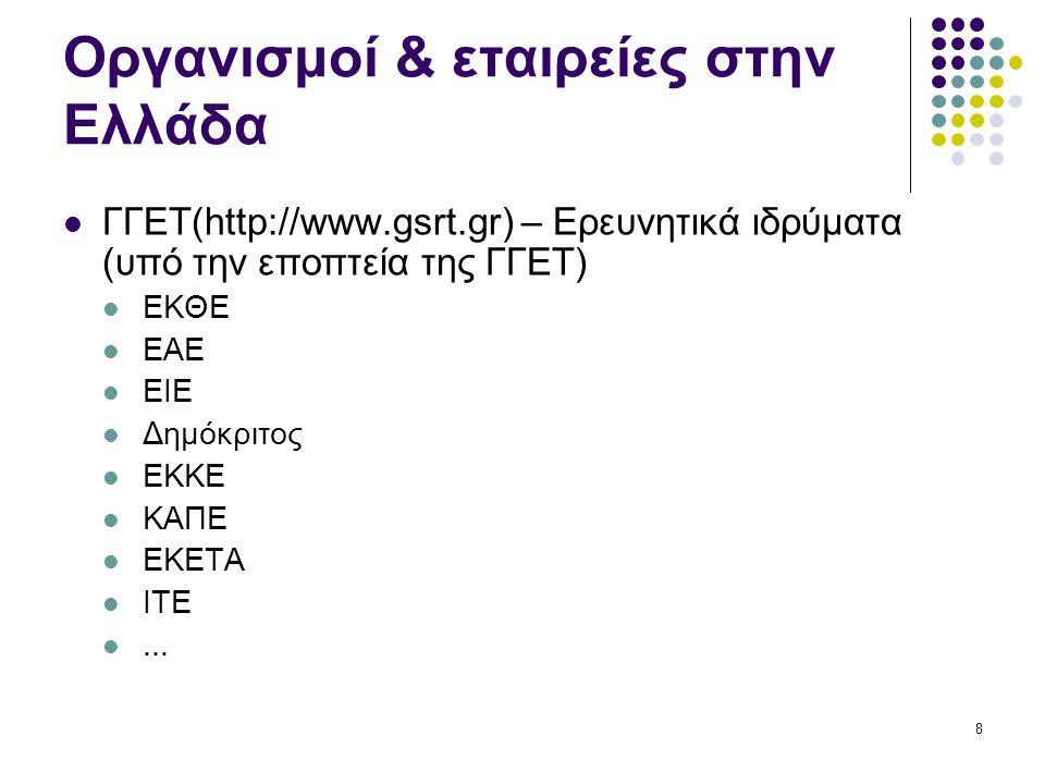 8 Οργανισμοί & εταιρείες στην Ελλάδα ΓΓΕΤ(http://www.gsrt.gr) – Ερευνητικά ιδρύματα (υπό την εποπτεία της ΓΓΕΤ) ΕΚΘΕ ΕΑΕ ΕΙΕ Δημόκριτος ΕΚΚΕ ΚΑΠΕ ΕΚΕΤΑ ΙΤΕ...