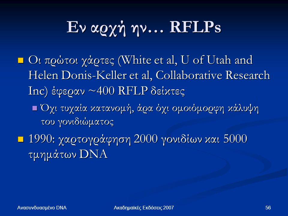 Εν αρχή ην… RFLPs Οι πρώτοι χάρτες (White et al, U of Utah and Helen Donis-Keller et al, Collaborative Research Inc) έφεραν ~400 RFLP δείκτες Οι πρώτο