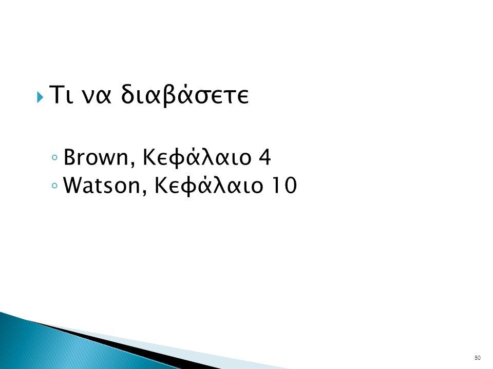  Τι να διαβάσετε ◦ Brown, Κεφάλαιο 4 ◦ Watson, Κεφάλαιο 10 80