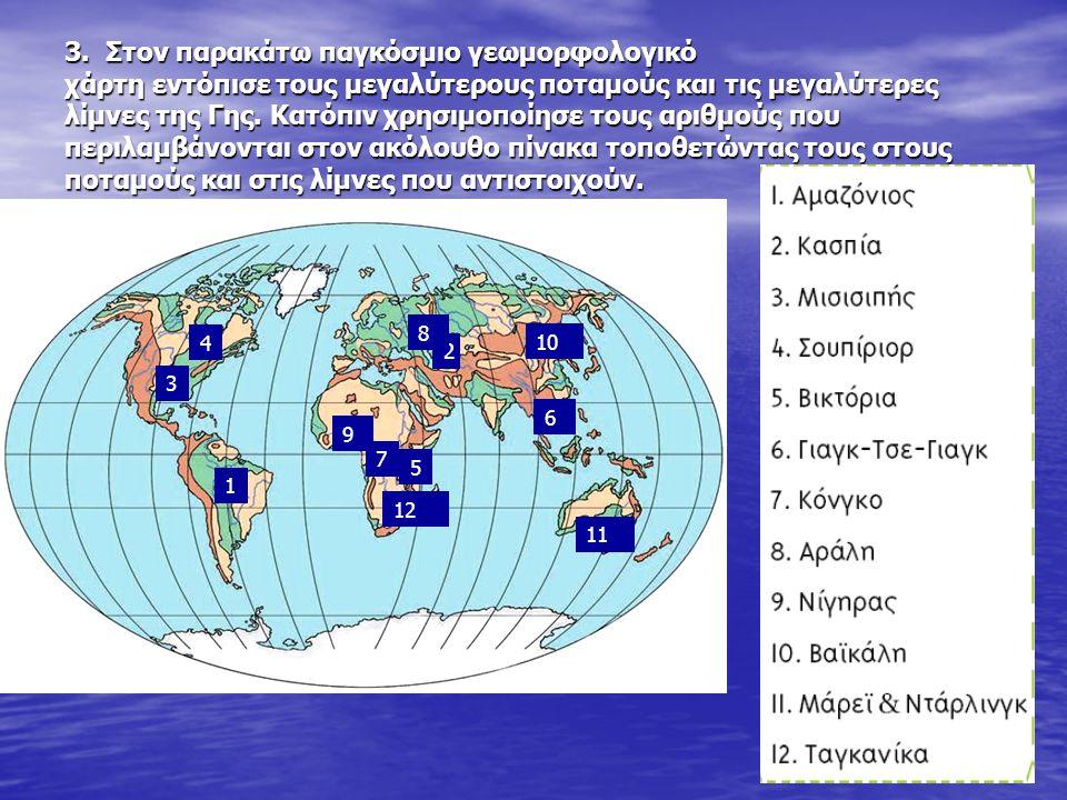 3. Στον παρακάτω παγκόσμιο γεωμορφολογικό χάρτη εντόπισε τους μεγαλύτερους ποταμούς και τις μεγαλύτερες λίμνες της Γης. Κατόπιν χρησιμοποίησε τους αρι