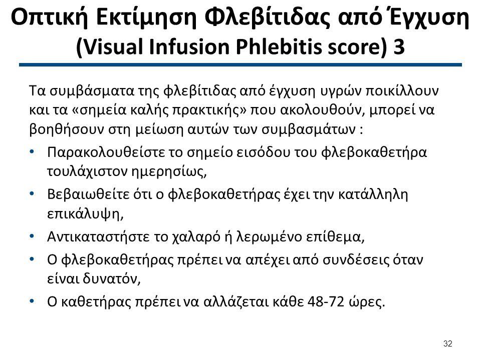 Οπτική Εκτίμηση Φλεβίτιδας από Έγχυση (Visual Infusion Phlebitis score) 3 Τα συμβάσματα της φλεβίτιδας από έγχυση υγρών ποικίλλουν και τα «σημεία καλής πρακτικής» που ακολουθούν, μπορεί να βοηθήσουν στη μείωση αυτών των συμβασμάτων : Παρακολουθείστε το σημείο εισόδου του φλεβοκαθετήρα τουλάχιστον ημερησίως, Βεβαιωθείτε ότι ο φλεβοκαθετήρας έχει την κατάλληλη επικάλυψη, Αντικαταστήστε το χαλαρό ή λερωμένο επίθεμα, Ο φλεβοκαθετήρας πρέπει να απέχει από συνδέσεις όταν είναι δυνατόν, Ο καθετήρας πρέπει να αλλάζεται κάθε 48-72 ώρες.