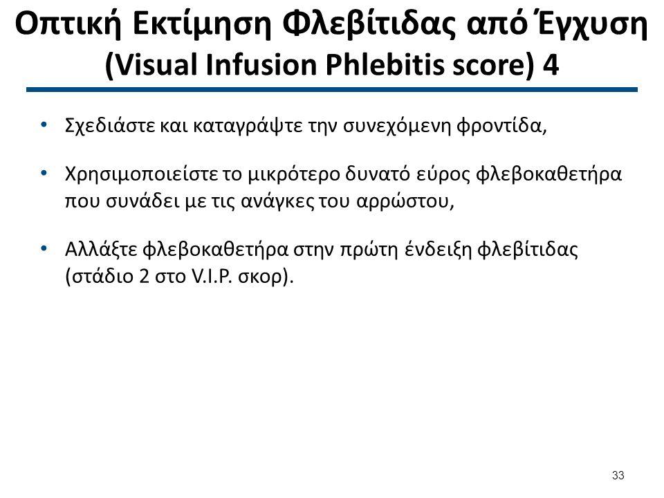 Οπτική Εκτίμηση Φλεβίτιδας από Έγχυση (Visual Infusion Phlebitis score) 4 Σχεδιάστε και καταγράψτε την συνεχόμενη φροντίδα, Χρησιμοποιείστε το μικρότερο δυνατό εύρος φλεβοκαθετήρα που συνάδει με τις ανάγκες του αρρώστου, Αλλάξτε φλεβοκαθετήρα στην πρώτη ένδειξη φλεβίτιδας (στάδιο 2 στο V.I.P.