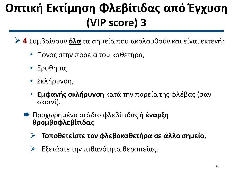 Οπτική Εκτίμηση Φλεβίτιδας από Έγχυση (VIP score) 3  4 Συμβαίνουν όλα τα σημεία που ακολουθούν και είναι εκτενή: Πόνος στην πορεία του καθετήρα, Ερύθ