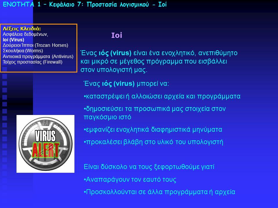 ΕΝΟΤΗΤΑ 1 – Κεφάλαιο 7: Προστασία λογισμικού - Ιοί Ιοί Ένας ιός (virus) είναι ένα ενοχλητικό, ανεπιθύμητο και μικρό σε μέγεθος πρόγραμμα που εισβάλλει