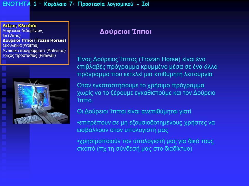 ΕΝΟΤΗΤΑ 1 – Κεφάλαιο 7: Προστασία λογισμικού - Ιοί Δούρειοι Ίπποι Ένας Δούρειος Ίππος (Trozan Horse) είναι ένα επιβλαβές πρόγραμμα κρυμμένο μέσα σε έν