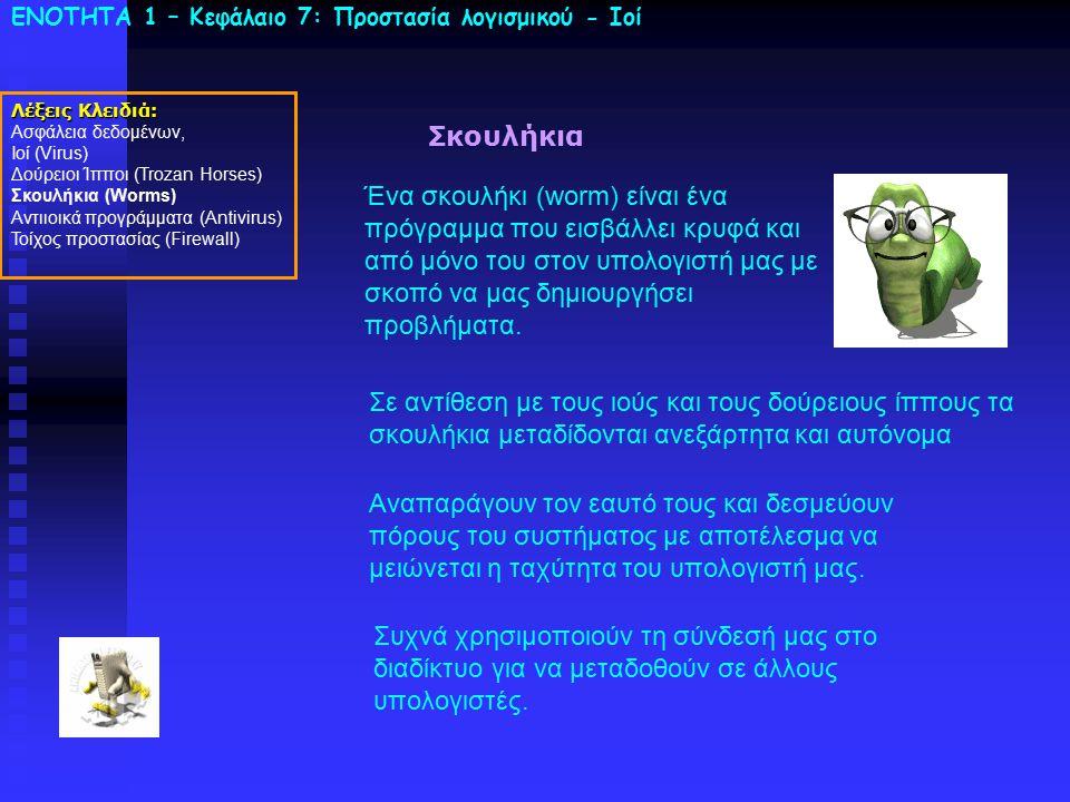 ΕΝΟΤΗΤΑ 1 – Κεφάλαιο 7: Προστασία λογισμικού - Ιοί Σκουλήκια Ένα σκουλήκι (worm) είναι ένα πρόγραμμα που εισβάλλει κρυφά και από μόνο του στον υπολογι