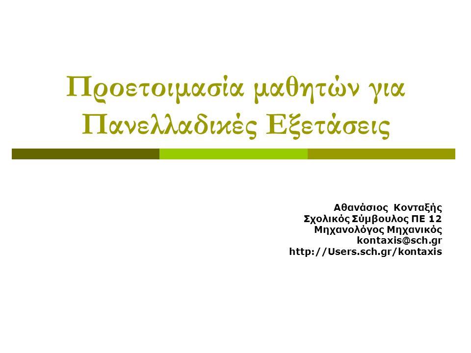 Προετοιμασία μαθητών για Πανελλαδικές Εξετάσεις Αθανάσιος Κονταξής Σχολικός Σύμβουλος ΠΕ 12 Μηχανολόγος Μηχανικός kontaxis@sch.gr http://Users.sch.gr/kontaxis