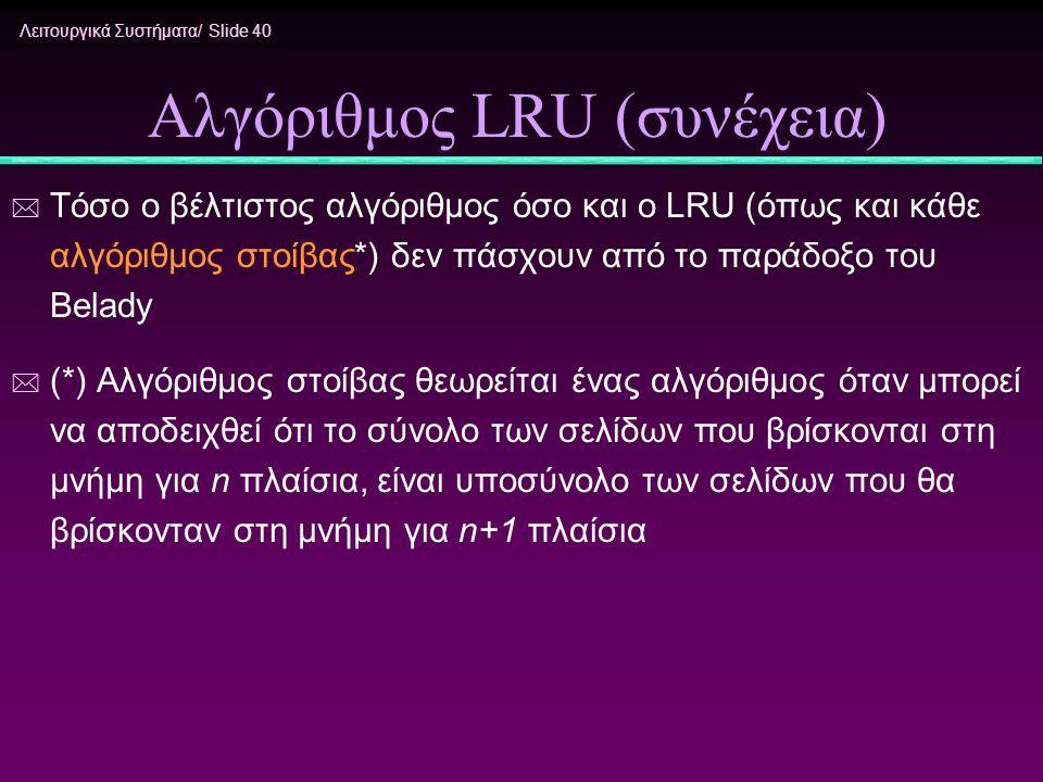 Λειτουργικά Συστήματα/ Slide 40 Αλγόριθμος LRU (συνέχεια) * Τόσο ο βέλτιστος αλγόριθμος όσο και ο LRU (όπως και κάθε αλγόριθμος στοίβας*) δεν πάσχουν