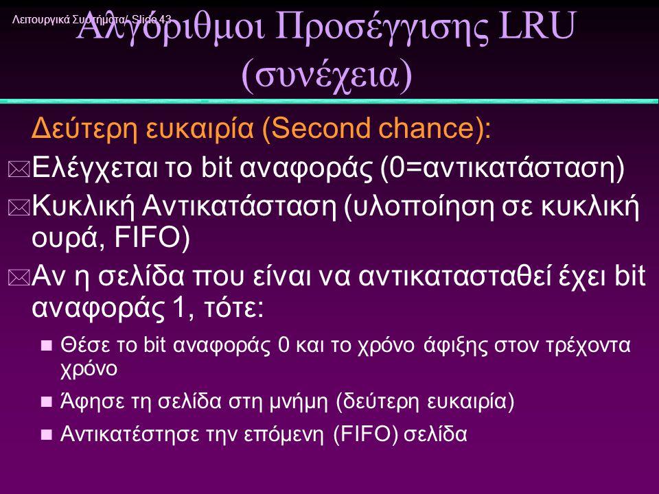 Λειτουργικά Συστήματα/ Slide 43 Αλγόριθμοι Προσέγγισης LRU (συνέχεια) Δεύτερη ευκαιρία (Second chance): * Ελέγχεται το bit αναφοράς (0=αντικατάσταση)