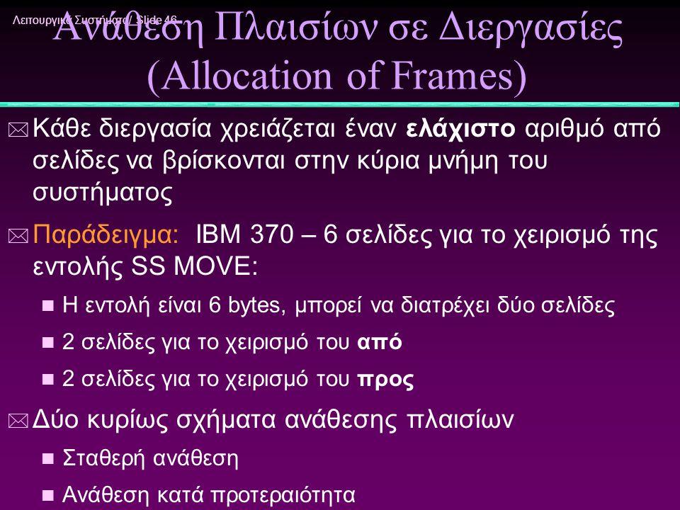Λειτουργικά Συστήματα/ Slide 46 Ανάθεση Πλαισίων σε Διεργασίες (Allocation of Frames) * Κάθε διεργασία χρειάζεται έναν ελάχιστο αριθμό από σελίδες να