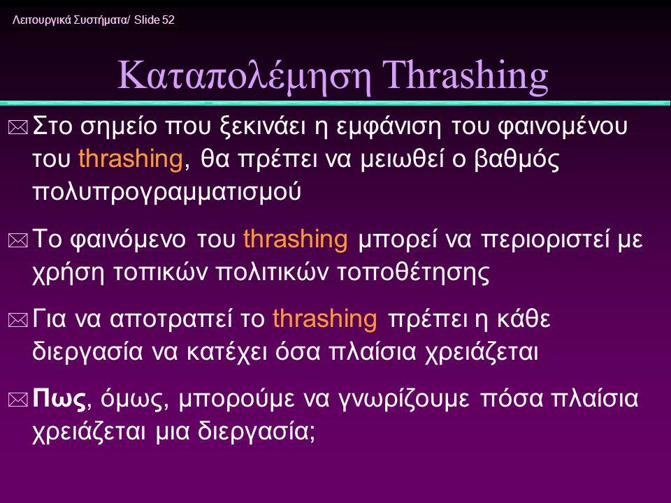 Λειτουργικά Συστήματα/ Slide 52 Καταπολέμηση Thrashing * Στο σημείο που ξεκινάει η εμφάνιση του φαινομένου του thrashing, θα πρέπει να μειωθεί ο βαθμό