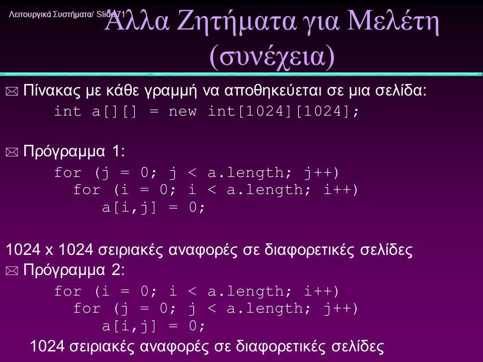 Λειτουργικά Συστήματα/ Slide 71 Άλλα Ζητήματα για Μελέτη (συνέχεια) * Πίνακας με κάθε γραμμή να αποθηκεύεται σε μια σελίδα: int a[][] = new int[1024][