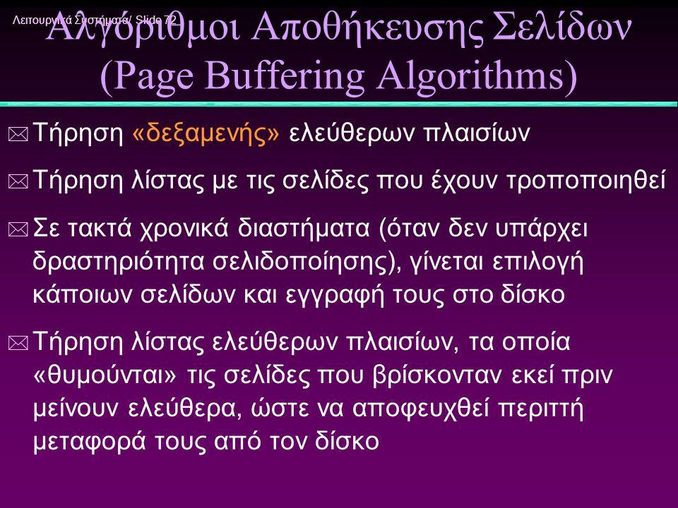 Λειτουργικά Συστήματα/ Slide 72 Αλγόριθμοι Αποθήκευσης Σελίδων (Page Buffering Algorithms) * Τήρηση «δεξαμενής» ελεύθερων πλαισίων * Τήρηση λίστας με