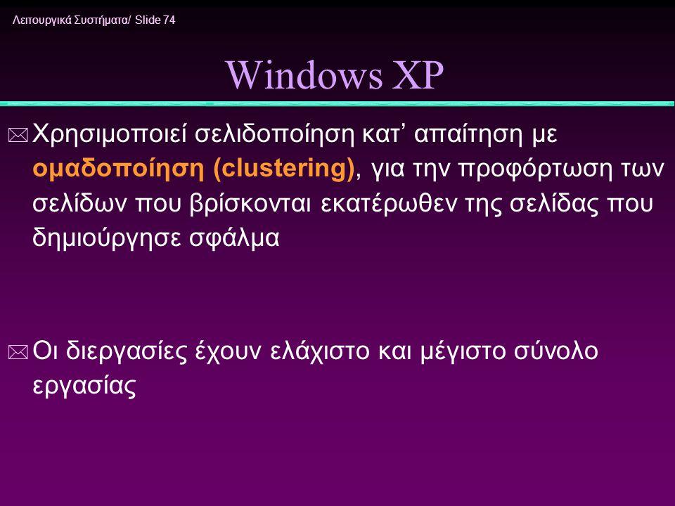 Λειτουργικά Συστήματα/ Slide 74 Windows XP * Χρησιμοποιεί σελιδοποίηση κατ' απαίτηση με ομαδοποίηση (clustering), για την προφόρτωση των σελίδων που β