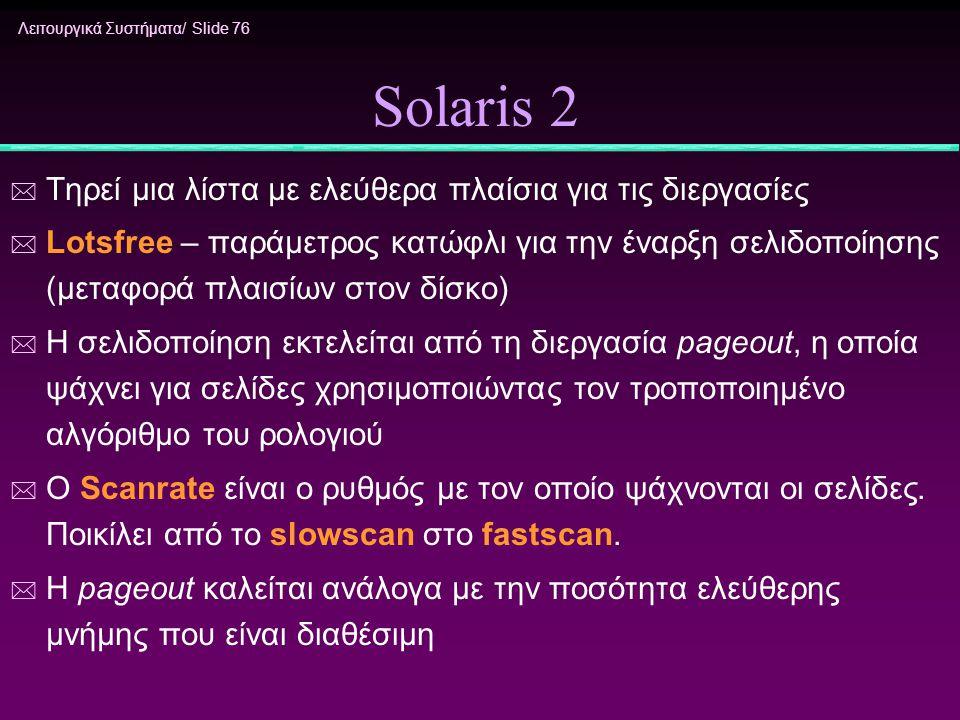 Λειτουργικά Συστήματα/ Slide 76 Solaris 2 * Τηρεί μια λίστα με ελεύθερα πλαίσια για τις διεργασίες * Lotsfree – παράμετρος κατώφλι για την έναρξη σελι