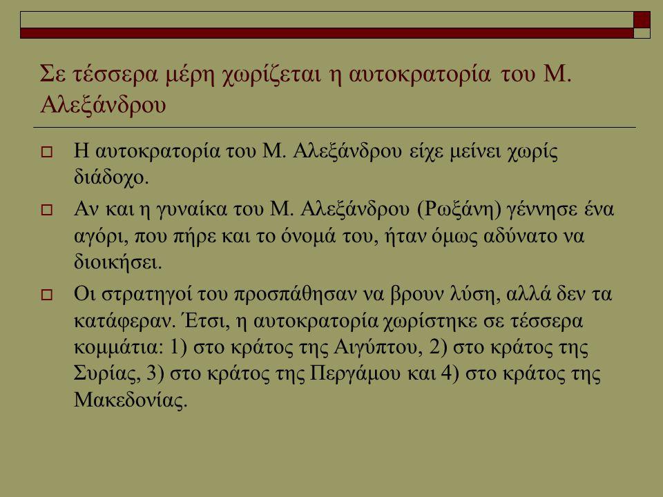 Σε τέσσερα μέρη χωρίζεται η αυτοκρατορία του Μ. Αλεξάνδρου  Η αυτοκρατορία του Μ. Αλεξάνδρου είχε μείνει χωρίς διάδοχο.  Αν και η γυναίκα του Μ. Αλε