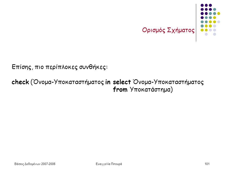 Βάσεις Δεδομένων 2007-2008Ευαγγελία Πιτουρά101 Ορισμός Σχήματος Επίσης, πιο περίπλοκες συνθήκες: check (Όνομα-Υποκαταστήματος in select Όνομα-Υποκαταστήματος from Υποκατάστημα)