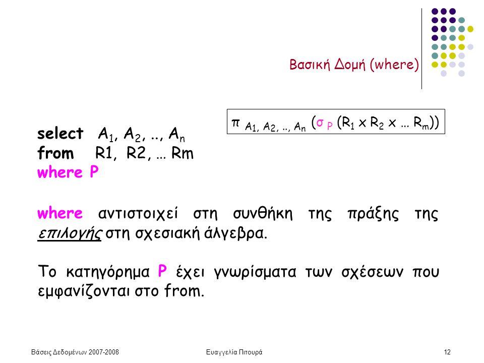 Βάσεις Δεδομένων 2007-2008Ευαγγελία Πιτουρά12 Βασική Δομή (where) select Α 1, Α 2,.., Α n from R1, R2, … Rm where P π A 1, A 2,.., A n (σ P (R 1 x R 2 x … R m )) where αντιστοιχεί στη συνθήκη της πράξης της επιλογής στη σχεσιακή άλγεβρα.