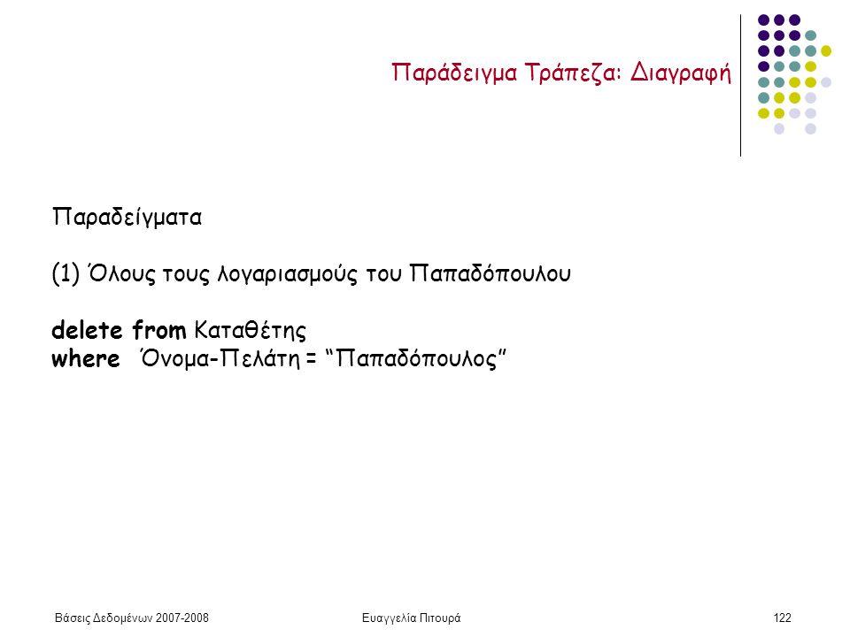 Βάσεις Δεδομένων 2007-2008Ευαγγελία Πιτουρά122 Παραδείγματα (1) Όλους τους λογαριασμούς του Παπαδόπουλου delete from Καταθέτης where Όνομα-Πελάτη = Παπαδόπουλος Παράδειγμα Τράπεζα: Διαγραφή