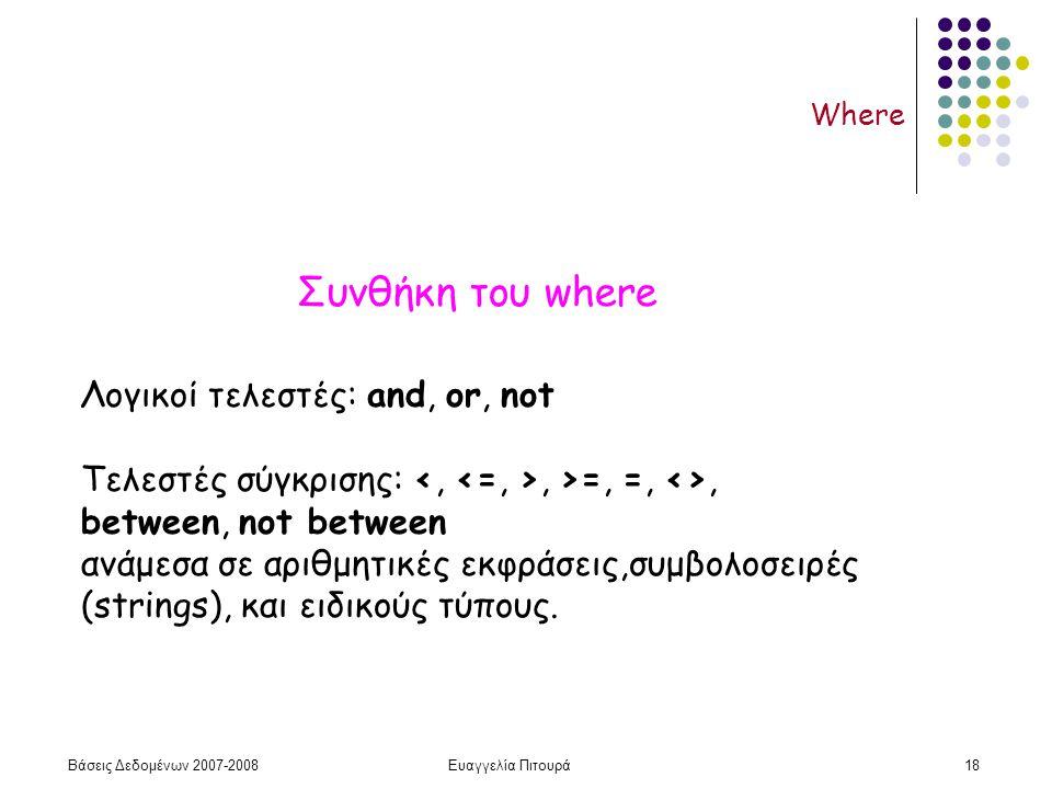 Βάσεις Δεδομένων 2007-2008Ευαγγελία Πιτουρά18 Where Λογικοί τελεστές: and, or, not Τελεστές σύγκρισης:, >=, =, <>, between, not between ανάμεσα σε αριθμητικές εκφράσεις,συμβολοσειρές (strings), και ειδικούς τύπους.