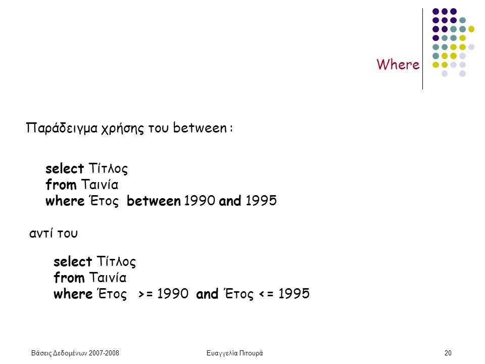 Βάσεις Δεδομένων 2007-2008Ευαγγελία Πιτουρά20 Where Παράδειγμα χρήσης του between : select Τίτλος from Ταινία where Έτος between 1990 and 1995 select Τίτλος from Ταινία where Έτος >= 1990 and Έτος <= 1995 αντί του