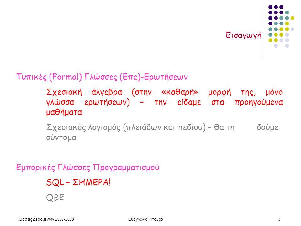 Βάσεις Δεδομένων 2007-2008Ευαγγελία Πιτουρά3 Εισαγωγή Τυπικές (Formal) Γλώσσες (Επε)-Ερωτήσεων Σχεσιακή άλγεβρα (στην «καθαρή» μορφή της, μόνο γλώσσα ερωτήσεων) – την είδαμε στα προηγούμενα μαθήματα Σχεσιακός λογισμός (πλειάδων και πεδίου) – θα τη δούμε σύντομα Εμπορικές Γλώσσες Προγραμματισμού SQL – ΣΗΜΕΡΑ.