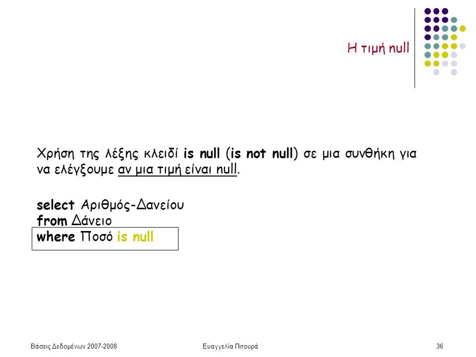 Βάσεις Δεδομένων 2007-2008Ευαγγελία Πιτουρά36 Η τιμή null Χρήση της λέξης κλειδί is null (is not null) σε μια συνθήκη για να ελέγξουμε αν μια τιμή είναι null.