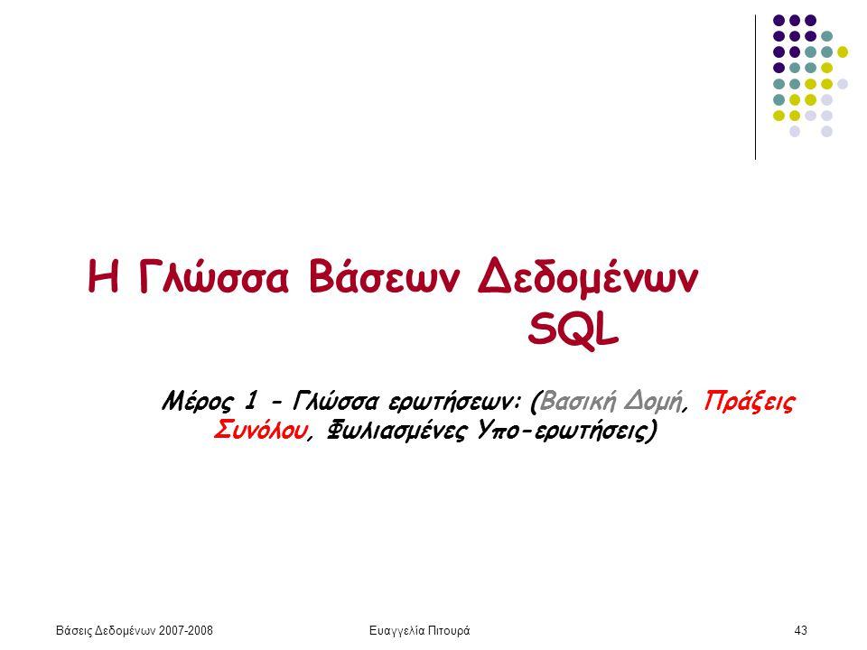 Βάσεις Δεδομένων 2007-2008Ευαγγελία Πιτουρά43 Η Γλώσσα Βάσεων Δεδομένων SQL Μέρος 1 - Γλώσσα ερωτήσεων: (Βασική Δομή, Πράξεις Συνόλου, Φωλιασμένες Υπο-ερωτήσεις)