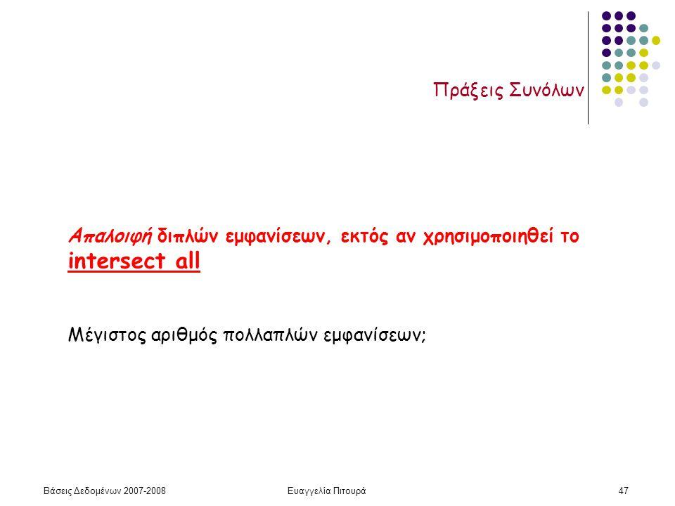 Βάσεις Δεδομένων 2007-2008Ευαγγελία Πιτουρά47 Πράξεις Συνόλων Απαλοιφή διπλών εμφανίσεων, εκτός αν χρησιμοποιηθεί το intersect all Μέγιστος αριθμός πολλαπλών εμφανίσεων;