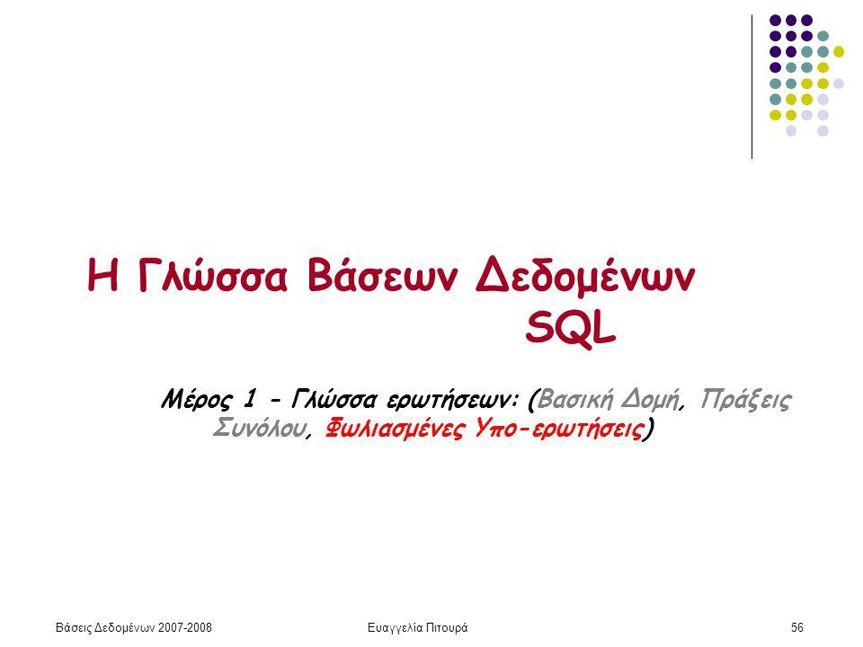 Βάσεις Δεδομένων 2007-2008Ευαγγελία Πιτουρά56 Η Γλώσσα Βάσεων Δεδομένων SQL Μέρος 1 - Γλώσσα ερωτήσεων: (Βασική Δομή, Πράξεις Συνόλου, Φωλιασμένες Υπο-ερωτήσεις)