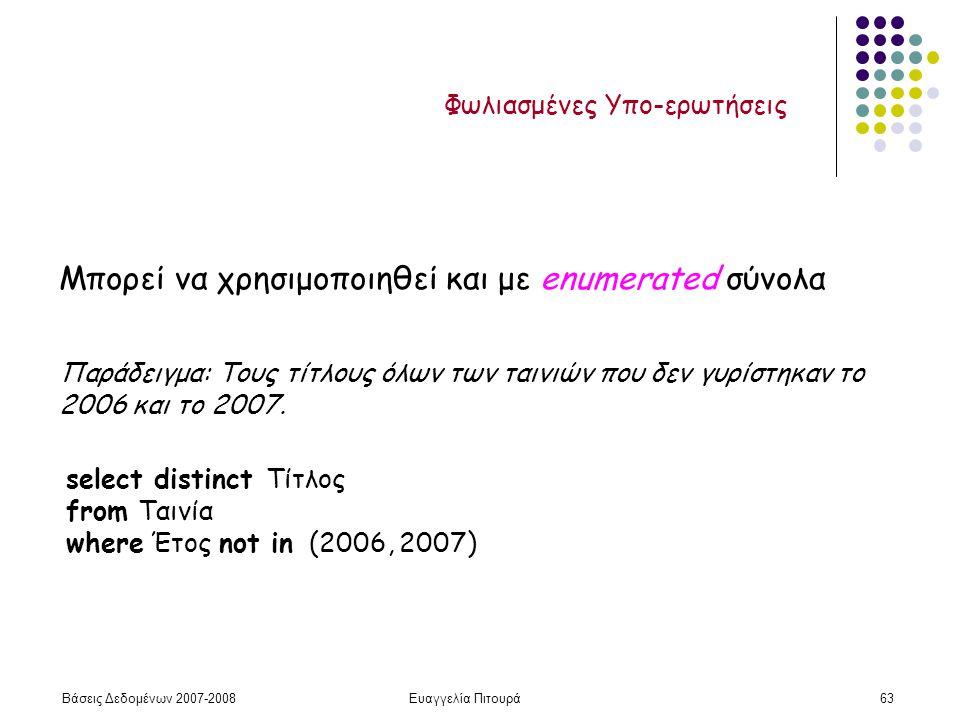 Βάσεις Δεδομένων 2007-2008Ευαγγελία Πιτουρά63 Μπορεί να χρησιμοποιηθεί και με enumerated σύνολα Παράδειγμα: Τους τίτλους όλων των ταινιών που δεν γυρίστηκαν το 2006 και το 2007.