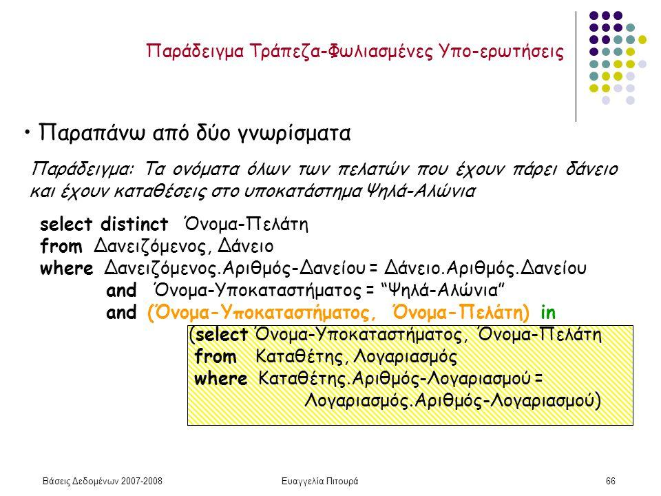 Βάσεις Δεδομένων 2007-2008Ευαγγελία Πιτουρά66 Παράδειγμα: Τα ονόματα όλων των πελατών που έχουν πάρει δάνειο και έχουν καταθέσεις στο υποκατάστημα Ψηλά-Αλώνια select distinct Όνομα-Πελάτη from Δανειζόμενος, Δάνειο where Δανειζόμενος.Αριθμός-Δανείου = Δάνειο.Αριθμός.Δανείου and Όνομα-Υποκαταστήματος = Ψηλά-Αλώνια and (Όνομα-Υποκαταστήματος, Όνομα-Πελάτη) in (select Όνομα-Υποκαταστήματος, Όνομα-Πελάτη from Καταθέτης, Λογαριασμός where Καταθέτης.Αριθμός-Λογαριασμού = Λογαριασμός.Αριθμός-Λογαριασμού) Παραπάνω από δύο γνωρίσματα Παράδειγμα Τράπεζα-Φωλιασμένες Υπο-ερωτήσεις
