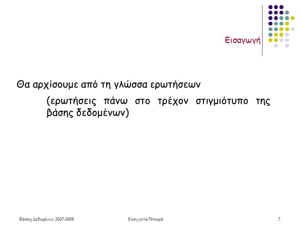 Βάσεις Δεδομένων 2007-2008Ευαγγελία Πιτουρά7 Εισαγωγή Θα αρχίσουμε από τη γλώσσα ερωτήσεων (ερωτήσεις πάνω στο τρέχον στιγμιότυπο της βάσης δεδομένων)