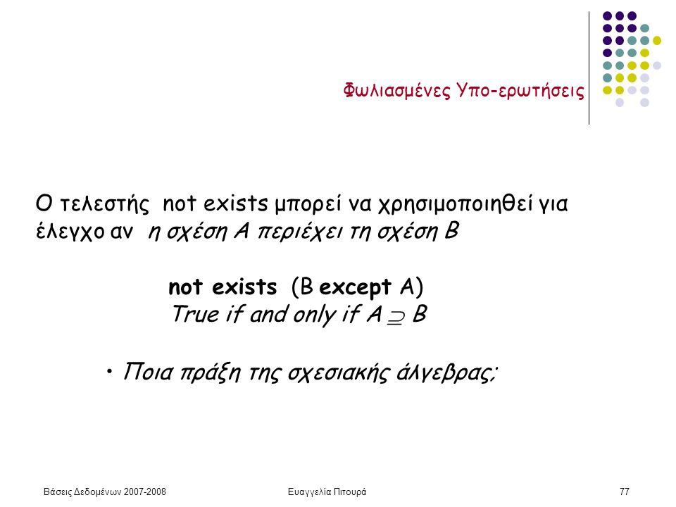 Βάσεις Δεδομένων 2007-2008Ευαγγελία Πιτουρά77 Φωλιασμένες Υπο-ερωτήσεις Ο τελεστής not exists μπορεί να χρησιμοποιηθεί για έλεγχο αν η σχέση A περιέχει τη σχέση B not exists (Β except Α) True if and only if A  B Ποια πράξη της σχεσιακής άλγεβρας;
