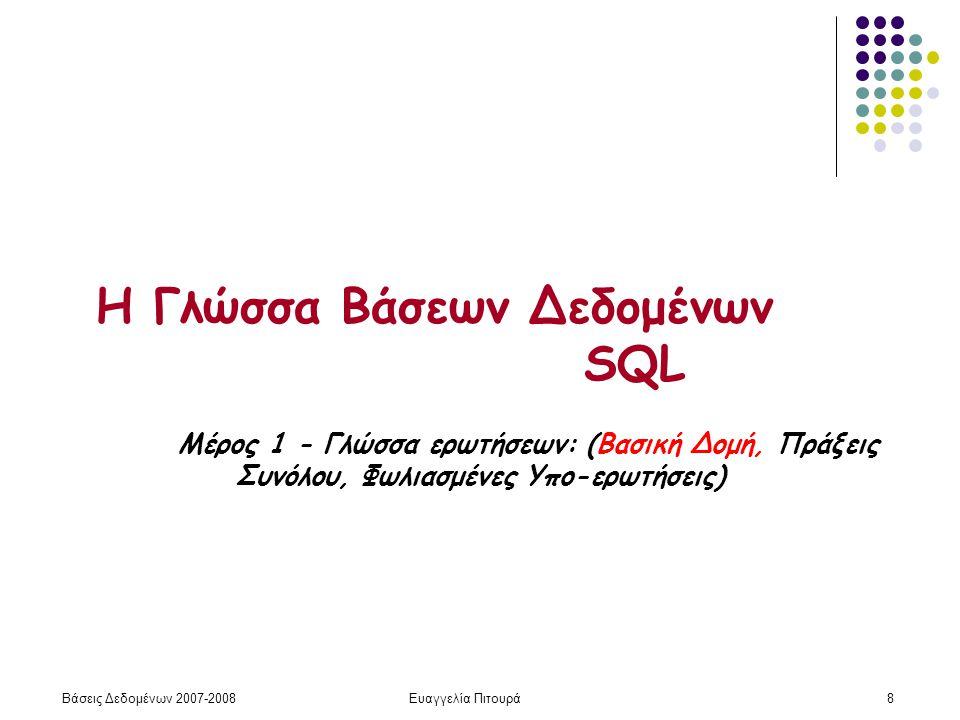 Βάσεις Δεδομένων 2007-2008Ευαγγελία Πιτουρά8 Η Γλώσσα Βάσεων Δεδομένων SQL Μέρος 1 - Γλώσσα ερωτήσεων: (Βασική Δομή, Πράξεις Συνόλου, Φωλιασμένες Υπο-ερωτήσεις)