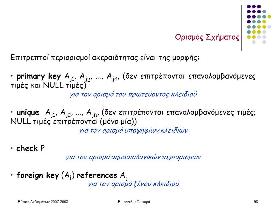 Βάσεις Δεδομένων 2007-2008Ευαγγελία Πιτουρά98 Ορισμός Σχήματος Επιτρεπτοί περιορισμοί ακεραιότητας είναι της μορφής: primary key A j 1, A j 2,..., A j n, (δεν επιτρέπονται επαναλαμβανόμενες τιμές και NULL τιμές) για τον ορισμό του πρωτεύοντος κλειδιού unique A j 1, A j 2,..., A j n, (δεν επιτρέπονται επαναλαμβανόμενες τιμές; NULL τιμές επιτρέπονται (μόνο μία)) για τον ορισμό υποψηφίων κλειδιών check P για τον ορισμό σημασιολογικών περιορισμών foreign key (A i ) references A j για τον ορισμό ξένου κλειδιού
