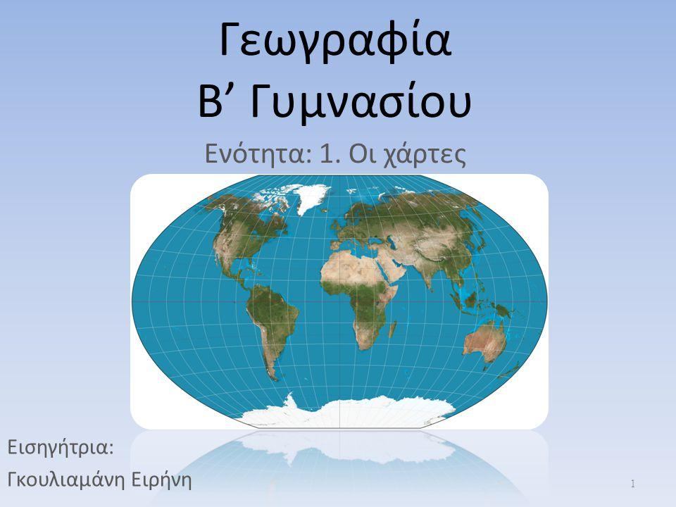 Γεωγραφία Β' Γυμνασίου Ενότητα: 1. Οι χάρτες 1 Εισηγήτρια: Γκουλιαμάνη Ειρήνη
