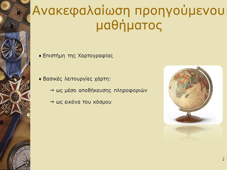 Ανακεφαλαίωση προηγούμενου μαθήματος ♦ Επιστήμη της Χαρτογραφίας ♦ Βασικές λειτουργίες χάρτη:  ως μέσο αποθήκευσης πληροφοριών  ως εικόνα του κόσμου