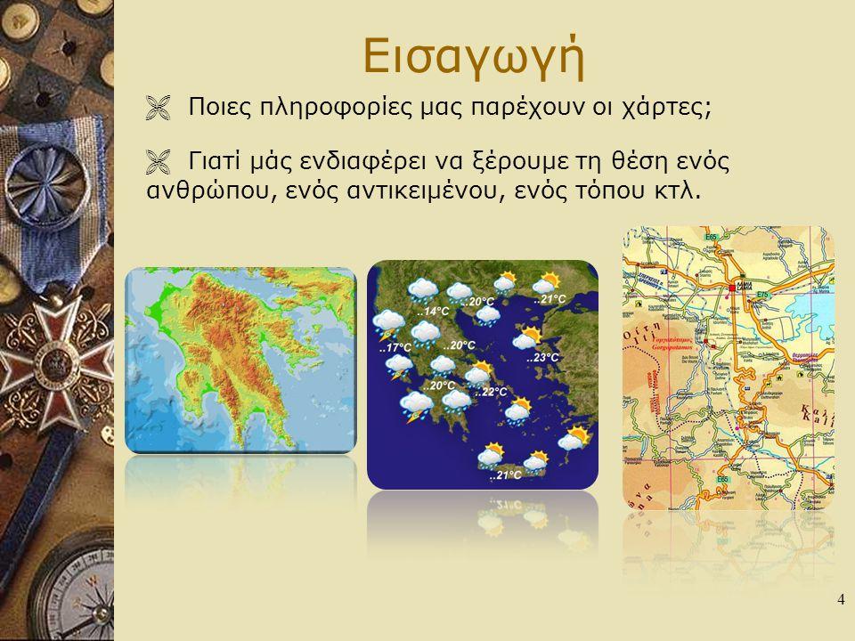 Εισαγωγή  Ποιες πληροφορίες μας παρέχουν οι χάρτες; 4  Γιατί μάς ενδιαφέρει να ξέρουμε τη θέση ενός ανθρώπου, ενός αντικειμένου, ενός τόπου κτλ.