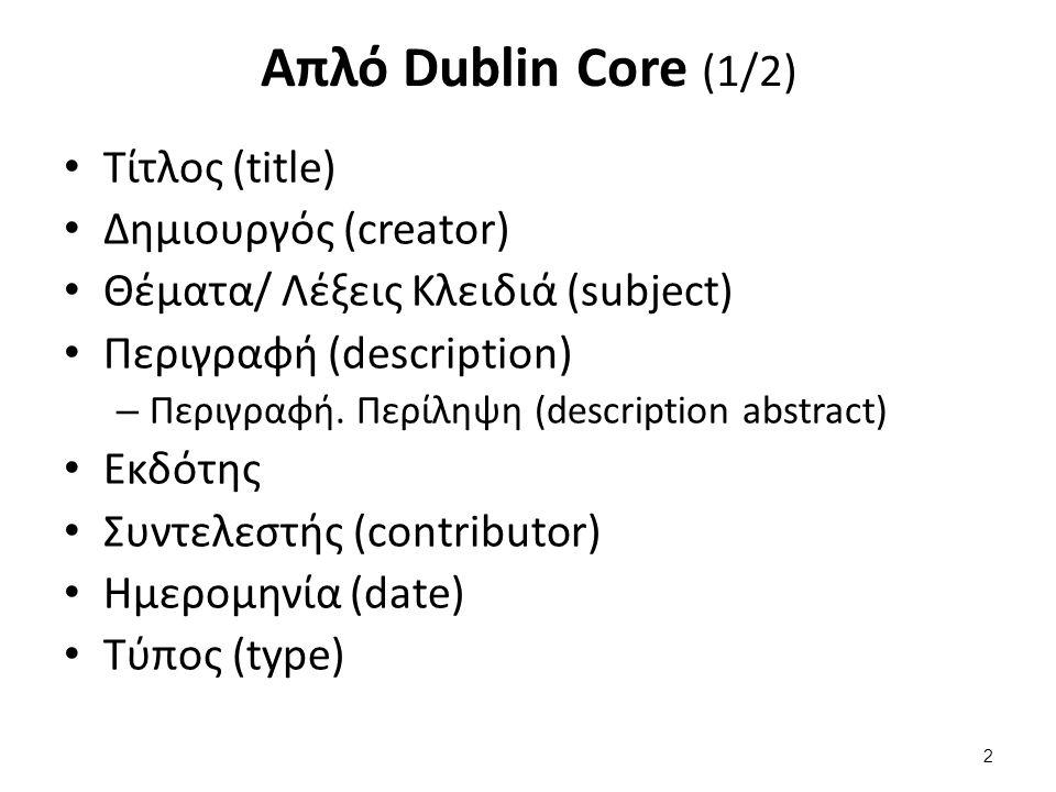 Απλό Dublin Core (1/2) Τίτλος (title) Δημιουργός (creator) Θέματα/ Λέξεις Κλειδιά (subject) Περιγραφή (description) – Περιγραφή. Περίληψη (description