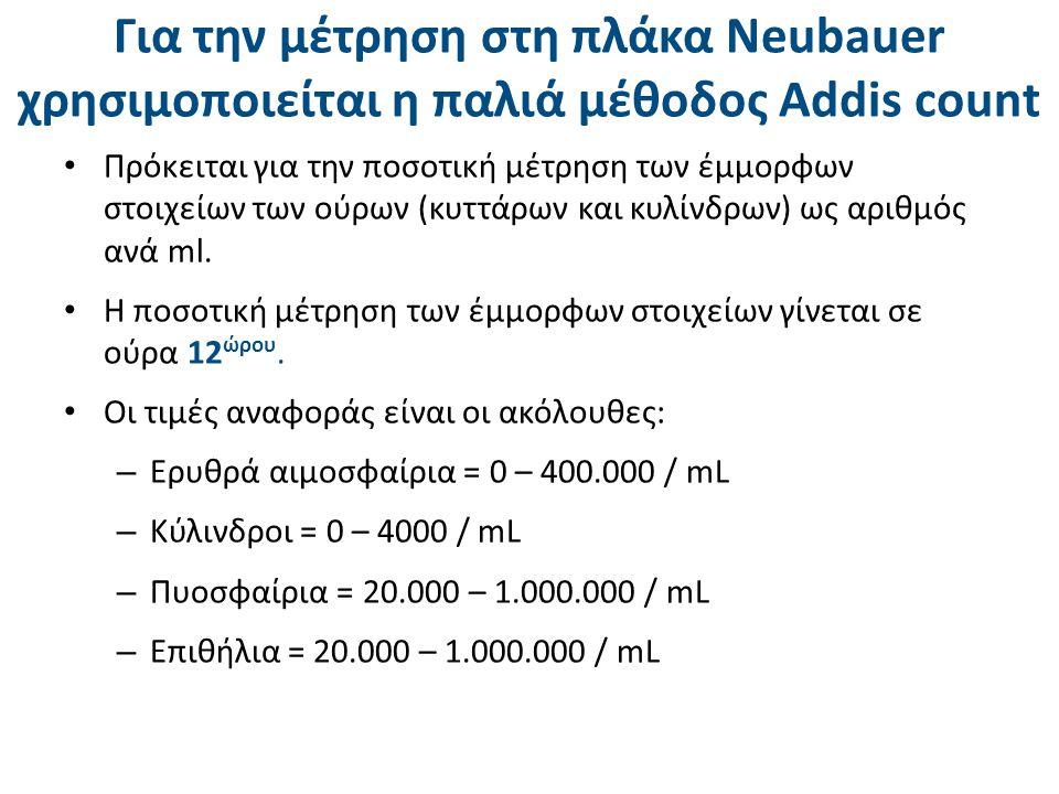 Για την μέτρηση στη πλάκα Neubauer χρησιμοποιείται η παλιά μέθοδος Addis count Πρόκειται για την ποσοτική μέτρηση των έμμορφων στοιχείων των ούρων (κυ