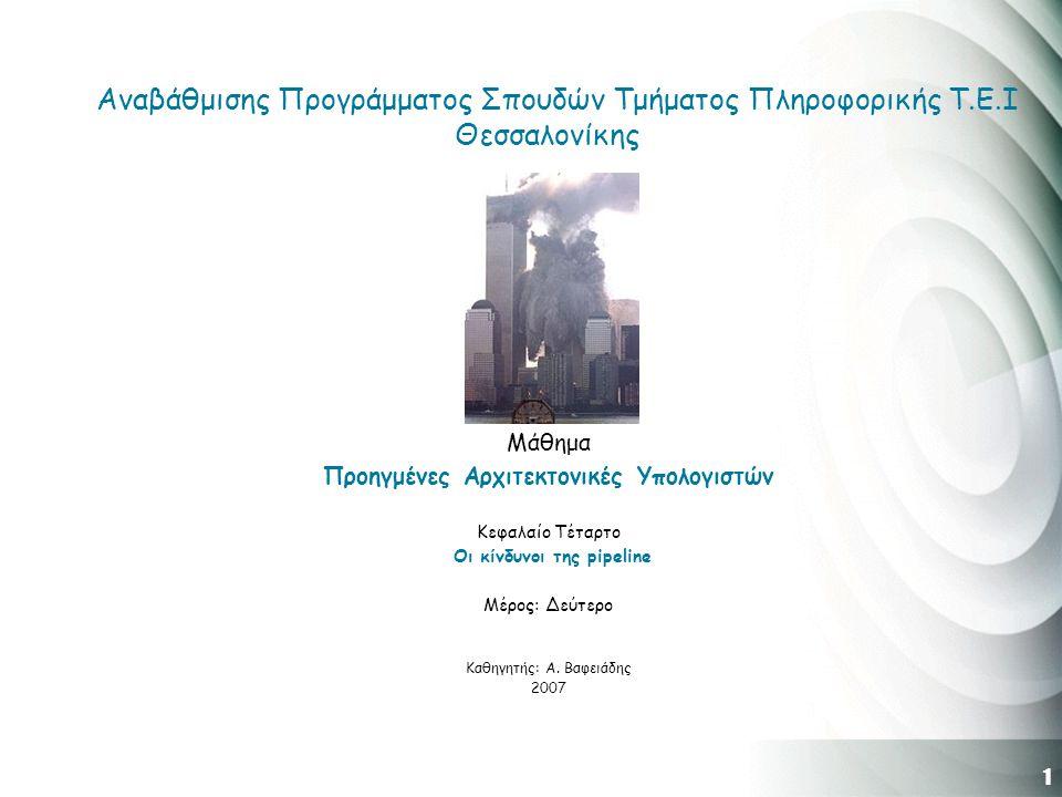 1 Αναβάθμισης Προγράμματος Σπουδών Τμήματος Πληροφορικής Τ.Ε.Ι Θεσσαλονίκης Μάθημα Προηγμένες Αρχιτεκτονικές Υπολογιστών Κεφαλαίο Τέταρτο Οι κίνδυνοι της pipeline Μέρος: Δεύτερο Καθηγητής: Α.