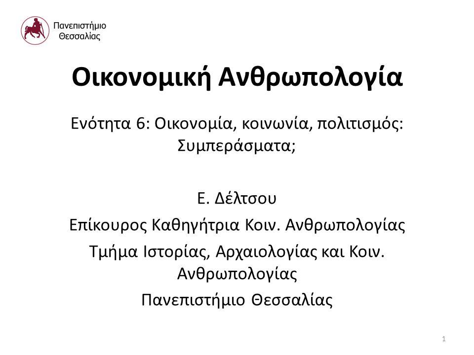 Οικονομική Ανθρωπολογία Ενότητα 6: Οικονομία, κοινωνία, πολιτισμός: Συμπεράσματα; Ε. Δέλτσου Επίκουρος Καθηγήτρια Κοιν. Ανθρωπολογίας Τμήμα Ιστορίας,