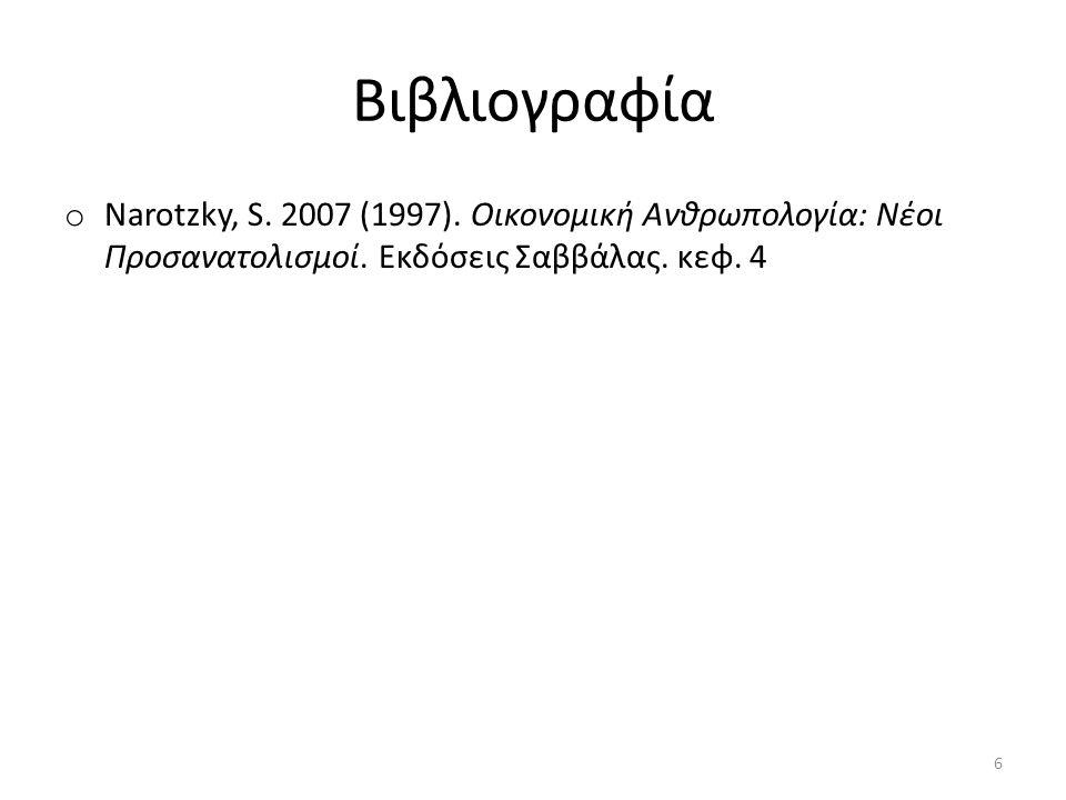 Βιβλιογραφία o Narotzky, S. 2007 (1997). Οικονομική Ανθρωπολογία: Νέοι Προσανατολισμοί. Εκδόσεις Σαββάλας. κεφ. 4 6