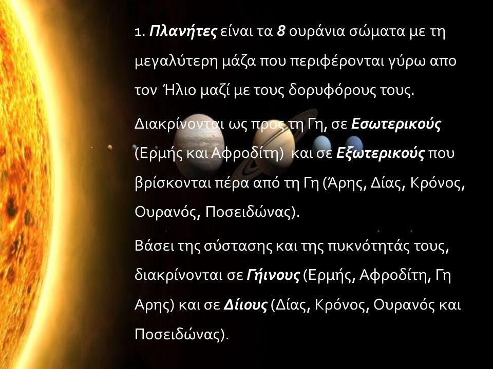 1. Πλανήτες είναι τα 8 ουράνια σώματα με τη μεγαλύτερη μάζα που περιφέρονται γύρω απο τον Ήλιο μαζί με τους δορυφόρους τους. Διακρίνονται ως προς τη Γ