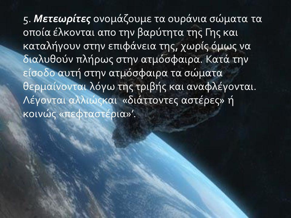5. Μετεωρίτες ονομάζουμε τα ουράνια σώματα τα οποία έλκονται απο την βαρύτητα της Γης και καταλήγουν στην επιφάνεια της, χωρίς όμως να διαλυθούν πλήρω
