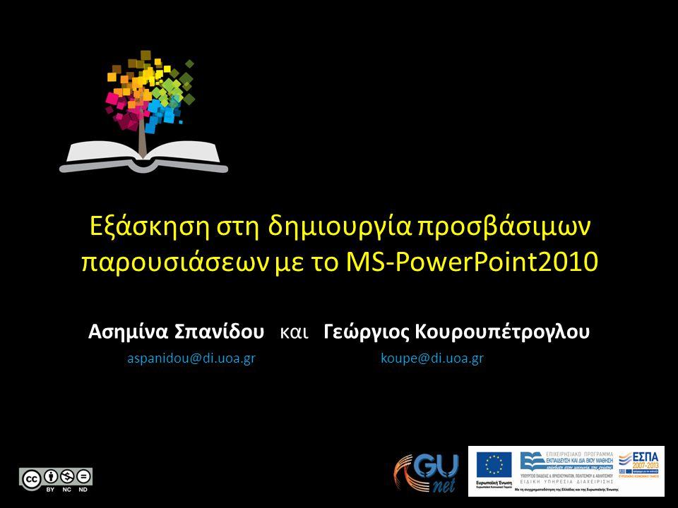 Κεντρικό Μητρώο Ελληνικών Ανοικτών Μαθημάτων Εξάσκηση στη δημιουργία προσβάσιμων παρουσιάσεων με το MS-PowerPoint2010 Ασημίνα Σπανίδου και Γεώργιος Κουρουπέτρογλου aspanidou@di.uoa.gr koupe@di.uoa.gr
