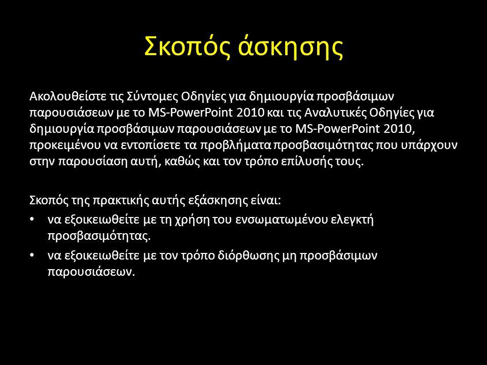 Σκοπός άσκησης Ακολουθείστε τις Σύντομες Οδηγίες για δημιουργία προσβάσιμων παρουσιάσεων με το MS-PowerPoint 2010 και τις Αναλυτικές Οδηγίες για δημιουργία προσβάσιμων παρουσιάσεων με το MS-PowerPoint 2010, προκειμένου να εντοπίσετε τα προβλήματα προσβασιμότητας που υπάρχουν στην παρουσίαση αυτή, καθώς και τον τρόπο επίλυσής τους.