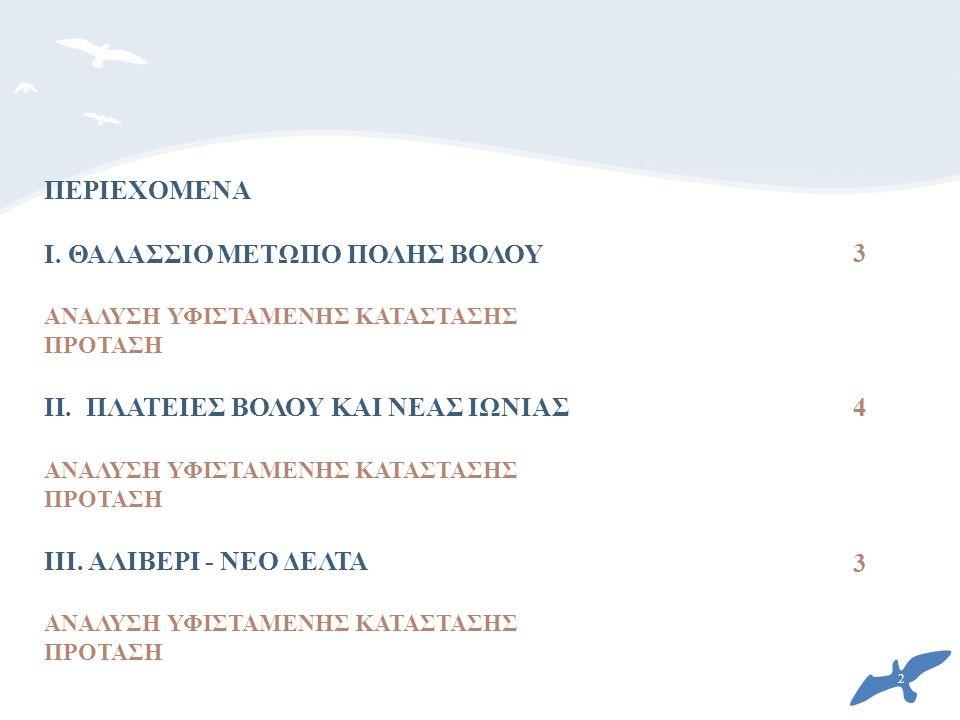 3 3 4 ΠΕΡΙΕΧΟΜΕΝΑ I. ΘΑΛΑΣΣΙΟ ΜΕΤΩΠΟ ΠΟΛΗΣ ΒΟΛΟΥ ΑΝΑΛΥΣΗ ΥΦΙΣΤΑΜΕΝΗΣ ΚΑΤΑΣΤΑΣΗΣ ΠΡΟΤΑΣΗ II.ΠΛΑΤΕΙΕΣ ΒΟΛΟΥ ΚΑΙ ΝΕΑΣ ΙΩΝΙΑΣ ΑΝΑΛΥΣΗ ΥΦΙΣΤΑΜΕΝΗΣ ΚΑΤΑΣΤΑΣ