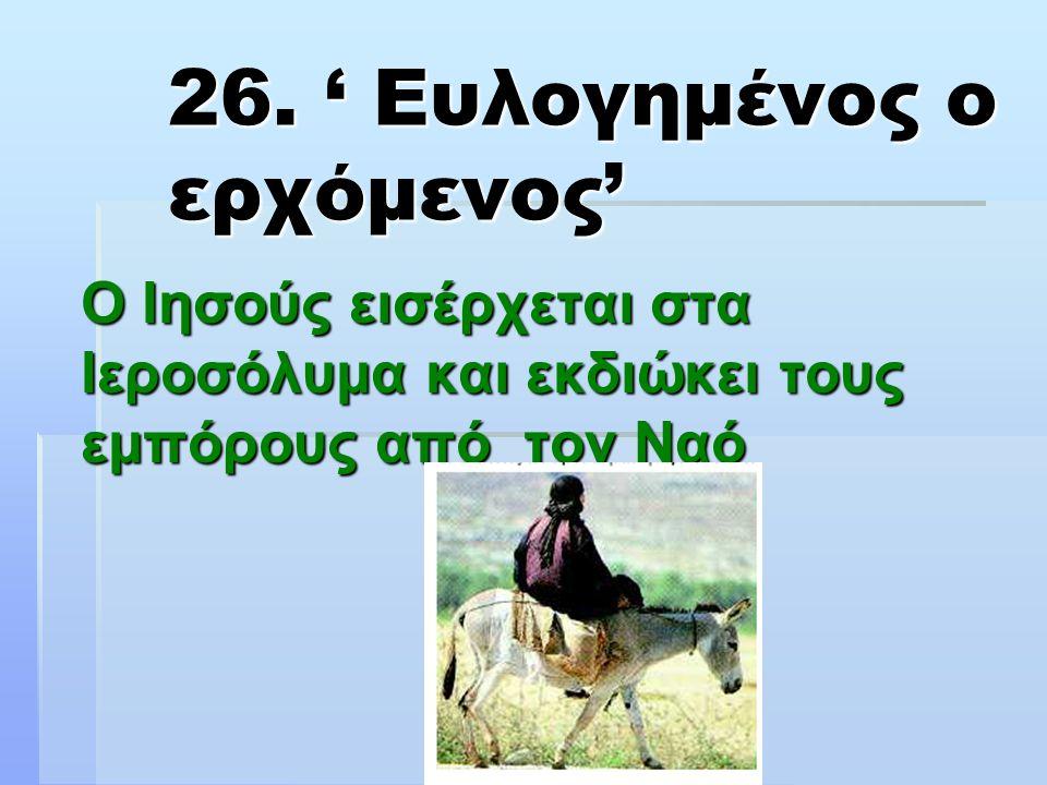 26. ' Ευλογημένος ο ερχόμενος' Ο Ιησούς εισέρχεται στα Ιεροσόλυμα και εκδιώκει τους εμπόρους από τον Ναό